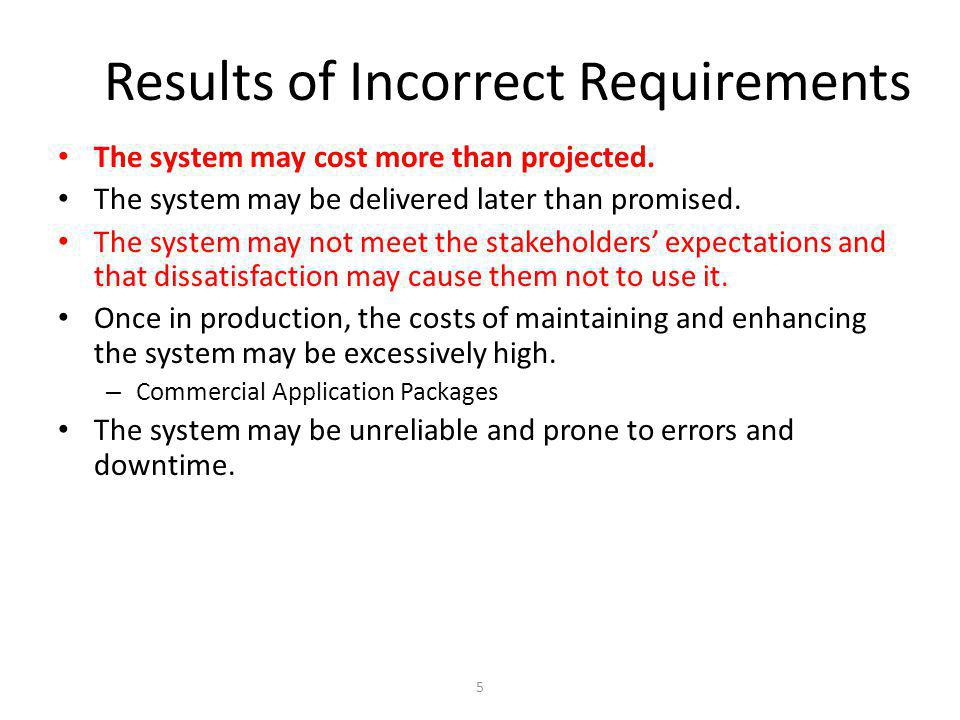 5 Results of Incorrect Requirements The system may cost more than projected.