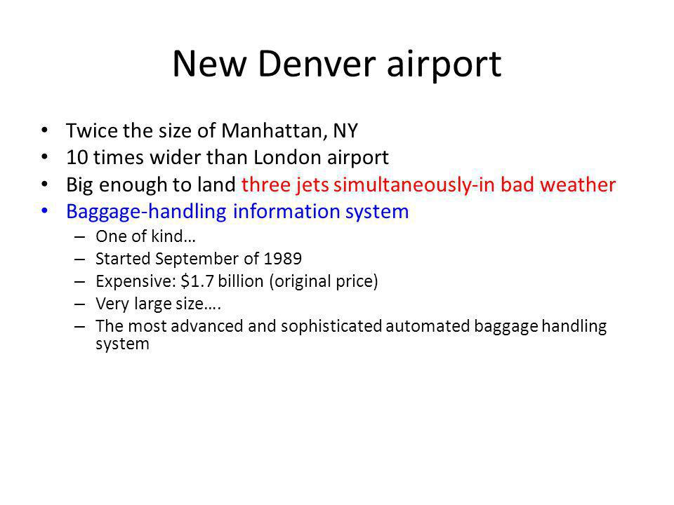 New Denver airport Twice the size of Manhattan, NY 10 times wider than London airport Big enough to land three jets simultaneously-in bad weather Baggage-handling information system – One of kind… – Started September of 1989 – Expensive: $1.7 billion (original price) – Very large size….