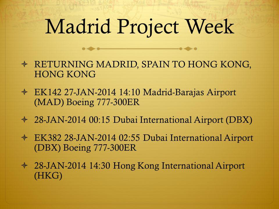 Madrid Project Week RETURNING MADRID, SPAIN TO HONG KONG, HONG KONG EK142 27-JAN-2014 14:10 Madrid-Barajas Airport (MAD) Boeing 777-300ER 28-JAN-2014