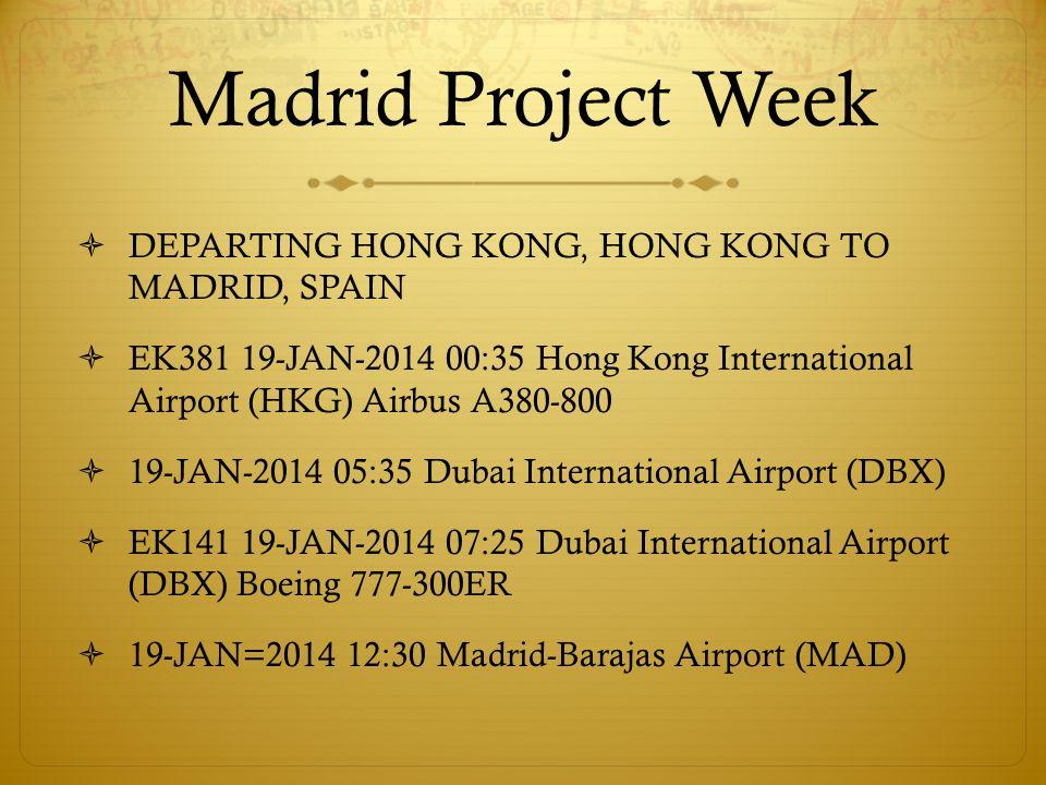 Madrid Project Week RETURNING MADRID, SPAIN TO HONG KONG, HONG KONG EK142 27-JAN-2014 14:10 Madrid-Barajas Airport (MAD) Boeing 777-300ER 28-JAN-2014 00:15 Dubai International Airport (DBX) EK382 28-JAN-2014 02:55 Dubai International Airport (DBX) Boeing 777-300ER 28-JAN-2014 14:30 Hong Kong International Airport (HKG)