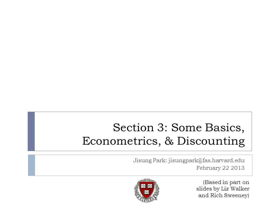 Section 3: Some Basics, Econometrics, & Discounting Jisung Park: jisungpark@fas.harvard.edu February 22 2013 (Based in part on slides by Liz Walker and Rich Sweeney)