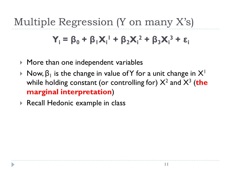 Y i = β 0 + β 1 X i 1 + β 2 X i 2 + β 3 X i 3 + ε i More than one independent variables Now, β 1 is the change in value of Y for a unit change in X 1 while holding constant (or controlling for) X 2 and X 3 (the marginal interpretation) Recall Hedonic example in class 11 Multiple Regression (Y on many Xs)