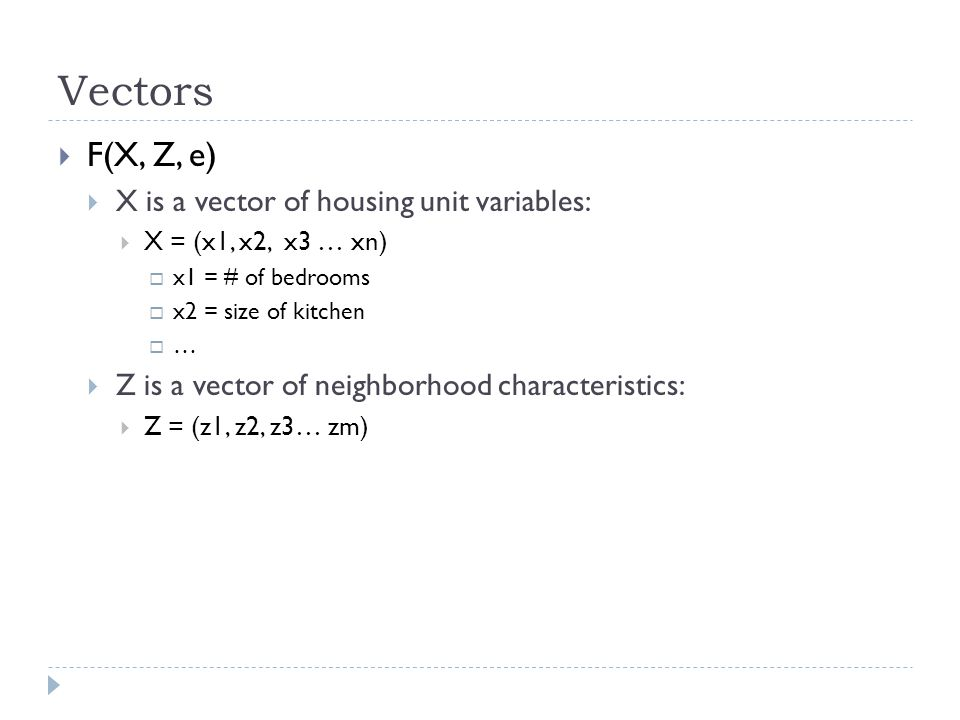 Vectors F(X, Z, e) X is a vector of housing unit variables: X = (x1, x2, x3 … xn) x1 = # of bedrooms x2 = size of kitchen … Z is a vector of neighborhood characteristics: Z = (z1, z2, z3… zm)