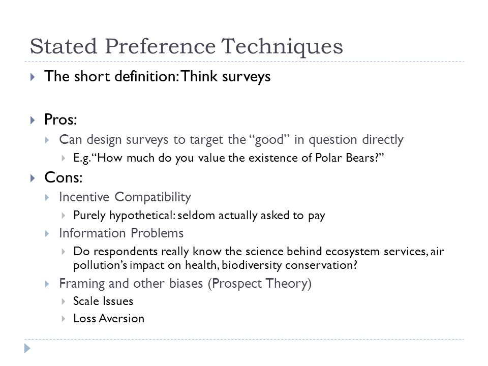 Stated Preference Techniques The short definition: Think surveys Pros: Can design surveys to target the good in question directly E.g.