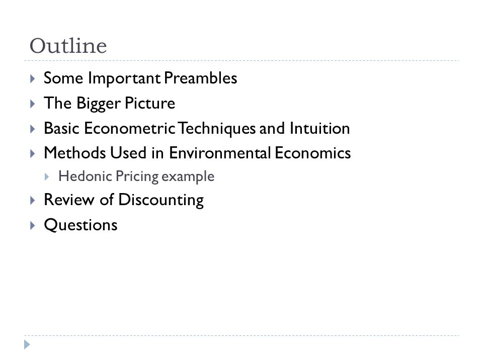 Outline Some Important Preambles The Bigger Picture Basic Econometric Techniques and Intuition Methods Used in Environmental Economics Hedonic Pricing example Review of Discounting Questions
