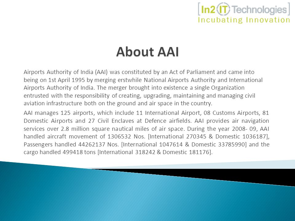 Airports Authority of India (AAI) was constituted by an Act of Parliament and came into being on 1st April 1995 by merging erstwhile National Airports Authority and International Airports Authority of India.