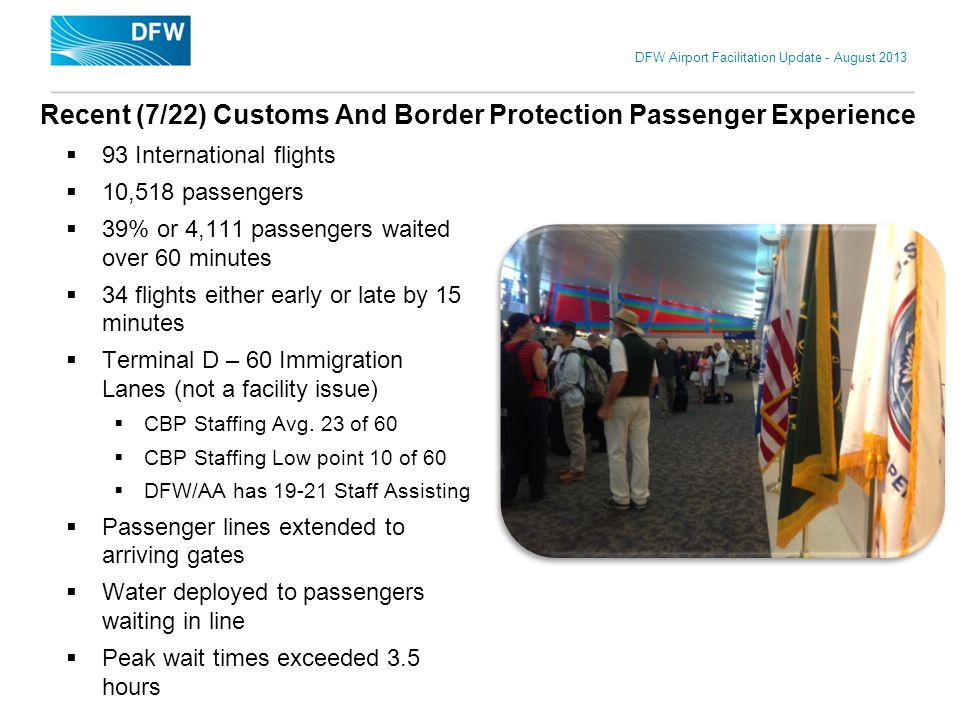 DFW Airport Facilitation Update - August 2013 Recent (7/22) Customs And Border Protection Passenger Experience 93 International flights 10,518 passeng
