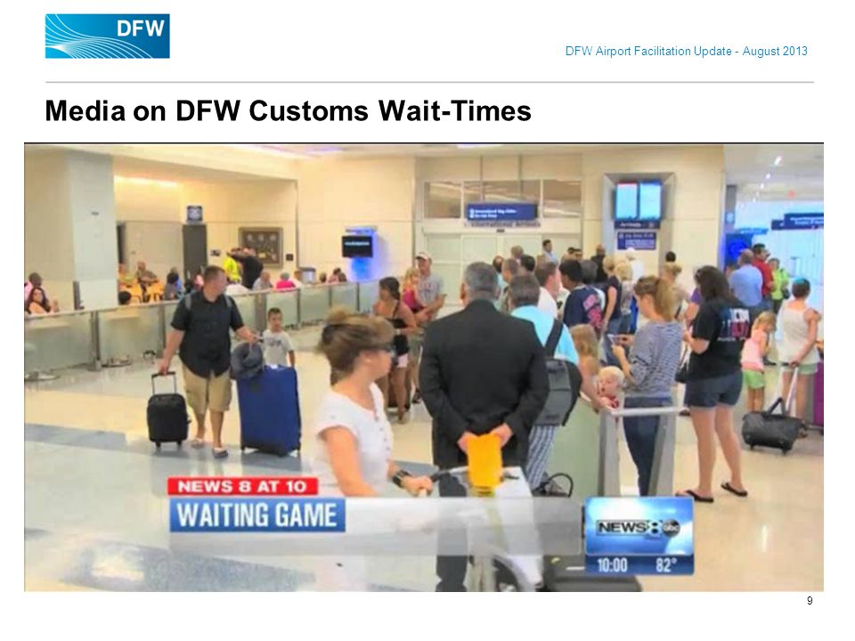 DFW Airport Facilitation Update - August 2013 Media on DFW Customs Wait-Times 9
