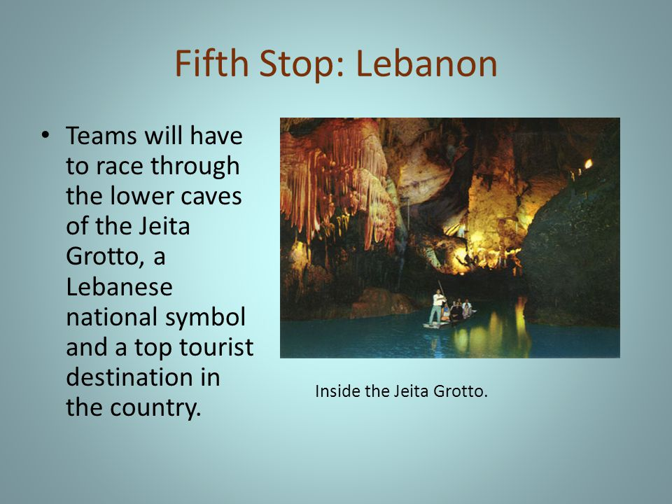 Fifth Stop: Lebanon Teams will have to race through the lower caves of the Jeita Grotto, a Lebanese national symbol and a top tourist destination in the country.
