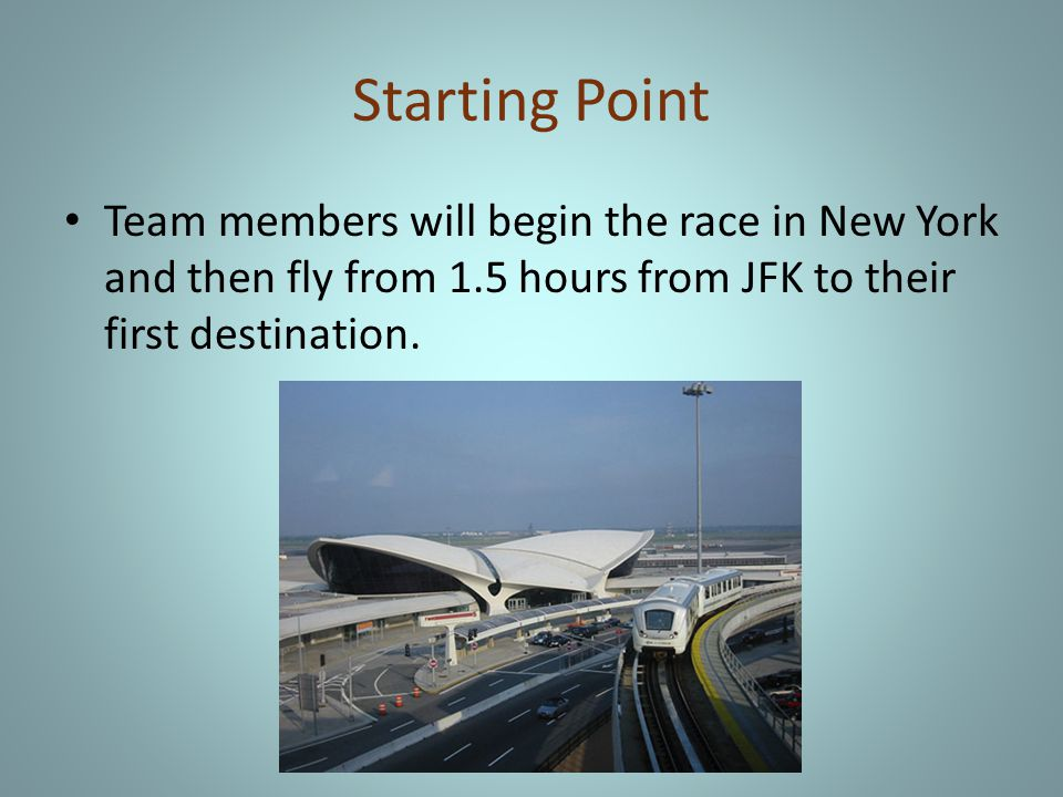 Starting Point Team members will begin the race in New York and then fly from 1.5 hours from JFK to their first destination.