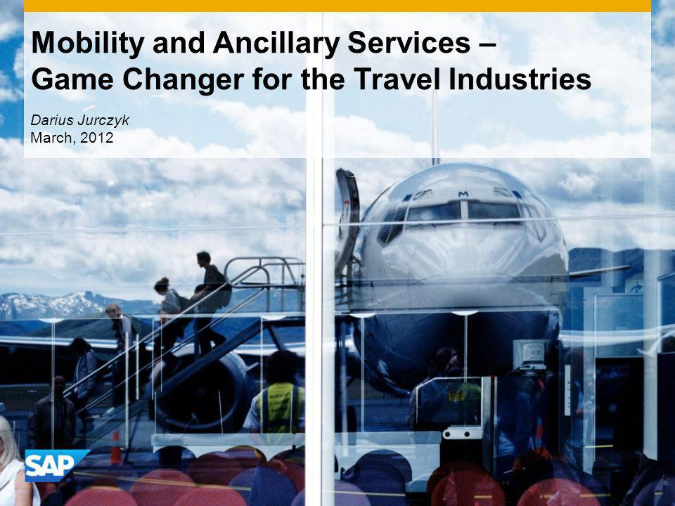 Mobility and Ancillary Services – Game Changer for the Travel Industries Darius Jurczyk March, 2012