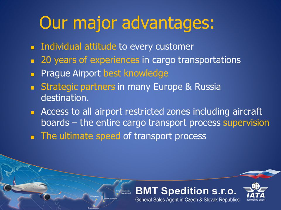 Our major advantages: Individual attitude to every customer 20 years of experiences in cargo transportations Prague Airport best knowledge Strategic partners in many Europe & Russia destination.