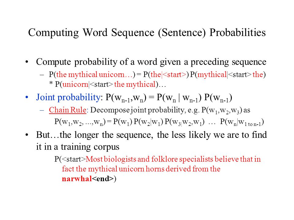 Computing Word Sequence (Sentence) Probabilities Compute probability of a word given a preceding sequence –P(the mythical unicorn…) = P(the| ) P(mythical| the) * P(unicorn| the mythical)… Joint probability: P(w n-1,w n ) = P(w n | w n-1 ) P(w n-1 ) –Chain Rule: Decompose joint probability, e.g.
