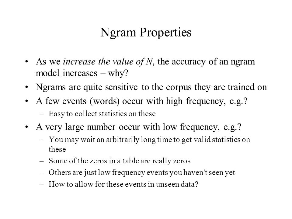 Ngram Properties As we increase the value of N, the accuracy of an ngram model increases – why.
