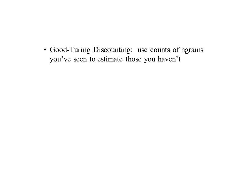Good-Turing Discounting: use counts of ngrams youve seen to estimate those you havent