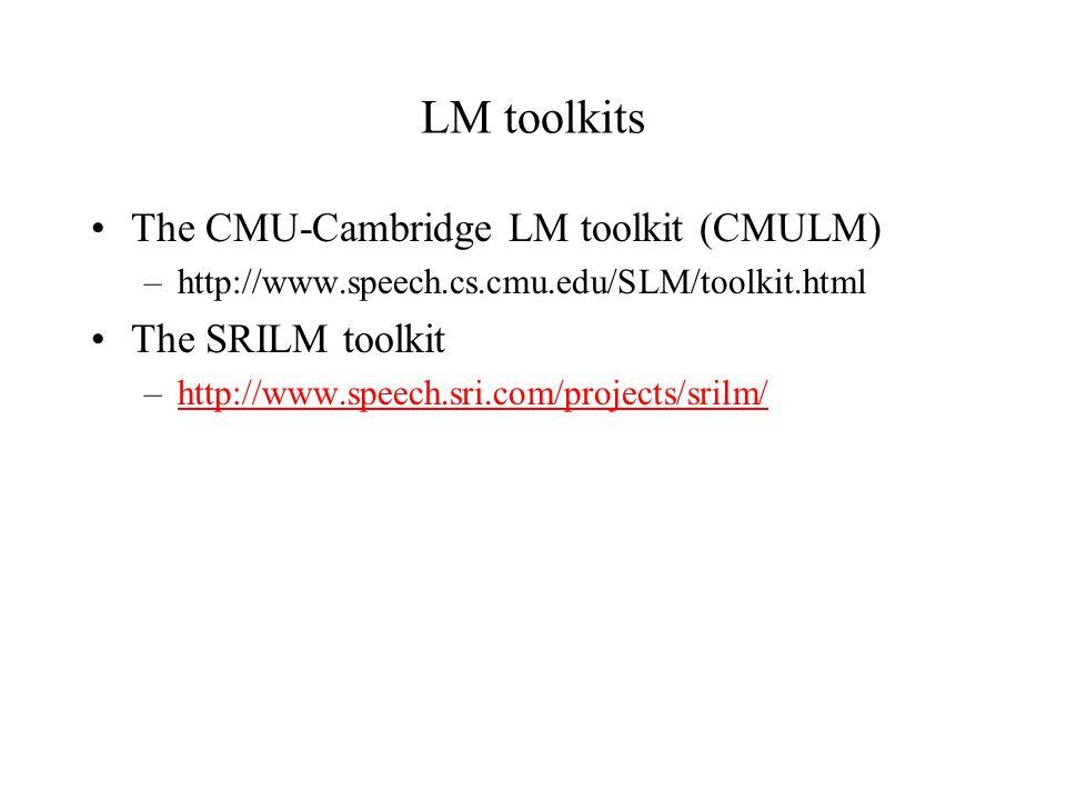 LM toolkits The CMU-Cambridge LM toolkit (CMULM) –http://www.speech.cs.cmu.edu/SLM/toolkit.html The SRILM toolkit –http://www.speech.sri.com/projects/