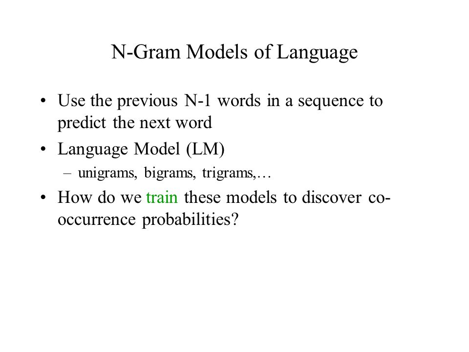 N-Gram Models of Language Use the previous N-1 words in a sequence to predict the next word Language Model (LM) –unigrams, bigrams, trigrams,… How do we train these models to discover co- occurrence probabilities?