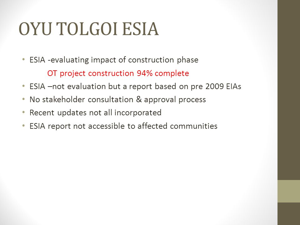 OYU TOLGOI ESIA ESIA -evaluating impact of construction phase OT project construction 94% complete ESIA –not evaluation but a report based on pre 2009 EIAs No stakeholder consultation & approval process Recent updates not all incorporated ESIA report not accessible to affected communities