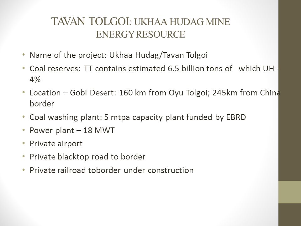 TAVAN TOLGOI : UKHAA HUDAG MINE ENERGY RESOURCE Name of the project: Ukhaa Hudag/Tavan Tolgoi Coal reserves: TT contains estimated 6.5 billion tons of which UH - 4% Location – Gobi Desert: 160 km from Oyu Tolgoi; 245km from China border Coal washing plant: 5 mtpa capacity plant funded by EBRD Power plant – 18 MWT Private airport Private blacktop road to border Private railroad toborder under construction