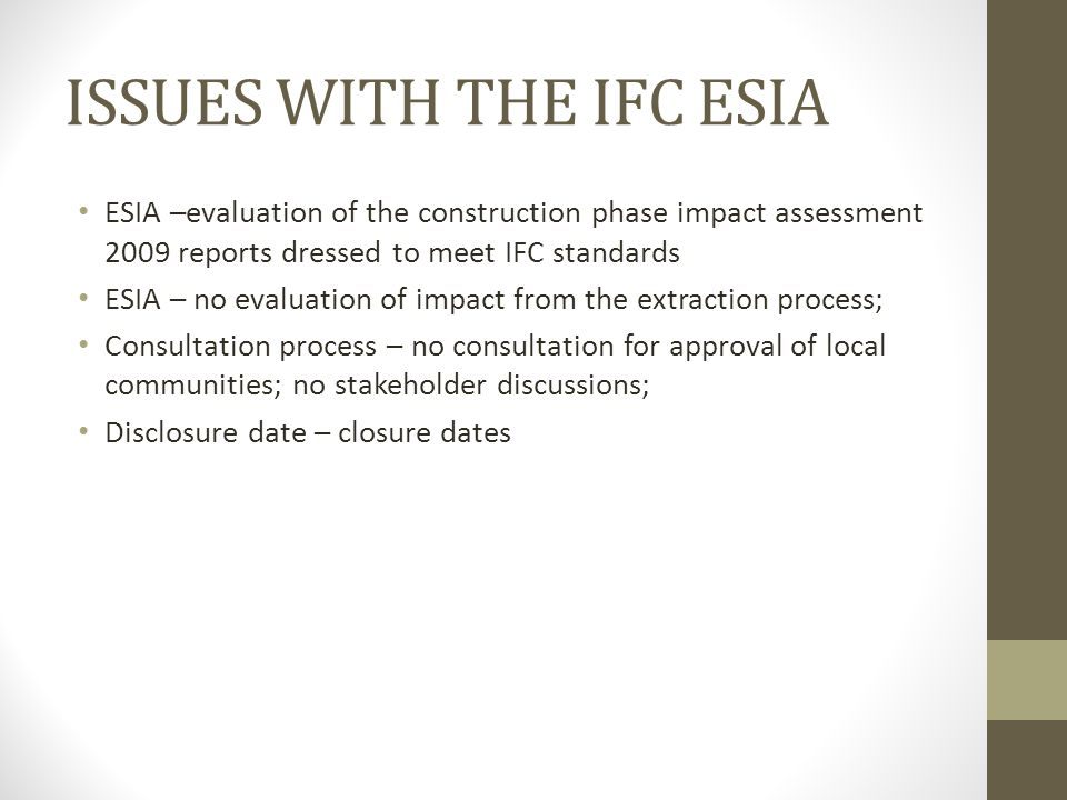 ISSUES WITH THE IFC ESIA ESIA –evaluation of the construction phase impact assessment 2009 reports dressed to meet IFC standards ESIA – no evaluation of impact from the extraction process; Consultation process – no consultation for approval of local communities; no stakeholder discussions; Disclosure date – closure dates