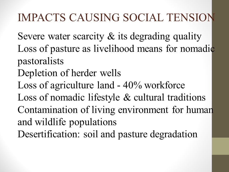 IMPACTS CAUSING SOCIAL TENSION Severe water scarcity & its degrading quality Loss of pasture as livelihood means for nomadic pastoralists Depletion of herder wells Loss of agriculture land - 40% workforce Loss of nomadic lifestyle & cultural traditions Contamination of living environment for human and wildlife populations Desertification: soil and pasture degradation