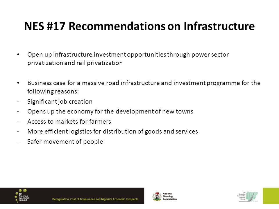 NES #17 Recommendations on Infrastructure Open up infrastructure investment opportunities through power sector privatization and rail privatization Business case for a massive road infrastructure and investment programme for the following reasons: -Significant job creation -Opens up the economy for the development of new towns -Access to markets for farmers -More efficient logistics for distribution of goods and services -Safer movement of people