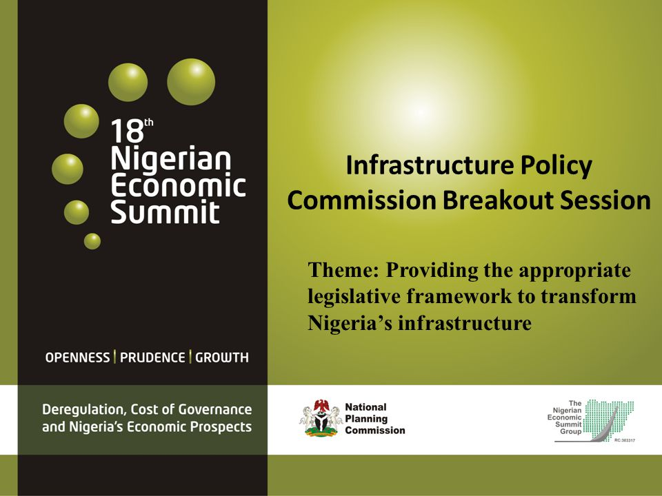 Infrastructure Policy Commission Breakout Session Theme: Providing the appropriate legislative framework to transform Nigerias infrastructure
