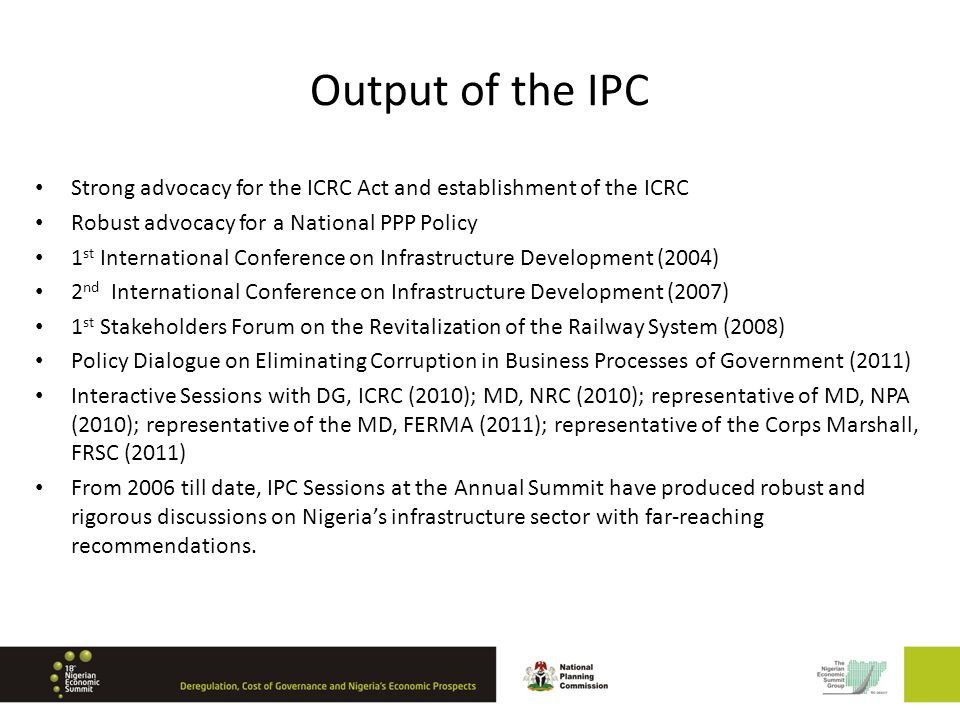 Output of the IPC Strong advocacy for the ICRC Act and establishment of the ICRC Robust advocacy for a National PPP Policy 1 st International Conference on Infrastructure Development (2004) 2 nd International Conference on Infrastructure Development (2007) 1 st Stakeholders Forum on the Revitalization of the Railway System (2008) Policy Dialogue on Eliminating Corruption in Business Processes of Government (2011) Interactive Sessions with DG, ICRC (2010); MD, NRC (2010); representative of MD, NPA (2010); representative of the MD, FERMA (2011); representative of the Corps Marshall, FRSC (2011) From 2006 till date, IPC Sessions at the Annual Summit have produced robust and rigorous discussions on Nigerias infrastructure sector with far-reaching recommendations.