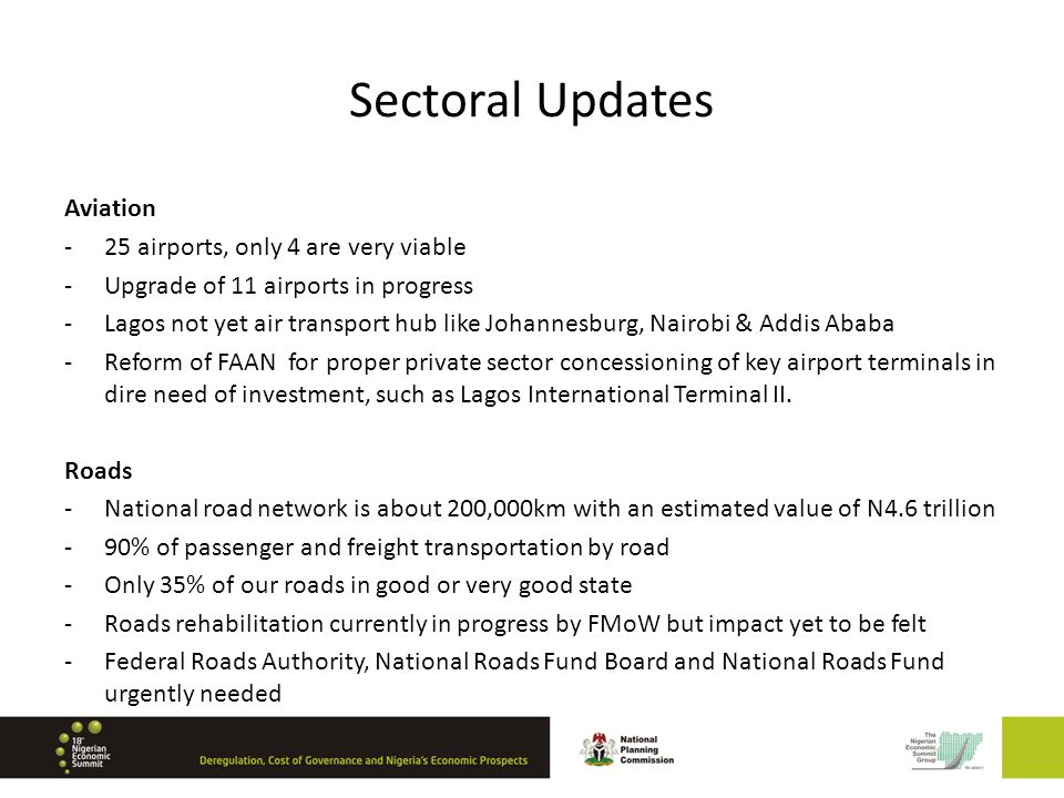 Sectoral Updates Aviation -25 airports, only 4 are very viable -Upgrade of 11 airports in progress -Lagos not yet air transport hub like Johannesburg, Nairobi & Addis Ababa -Reform of FAAN for proper private sector concessioning of key airport terminals in dire need of investment, such as Lagos International Terminal II.