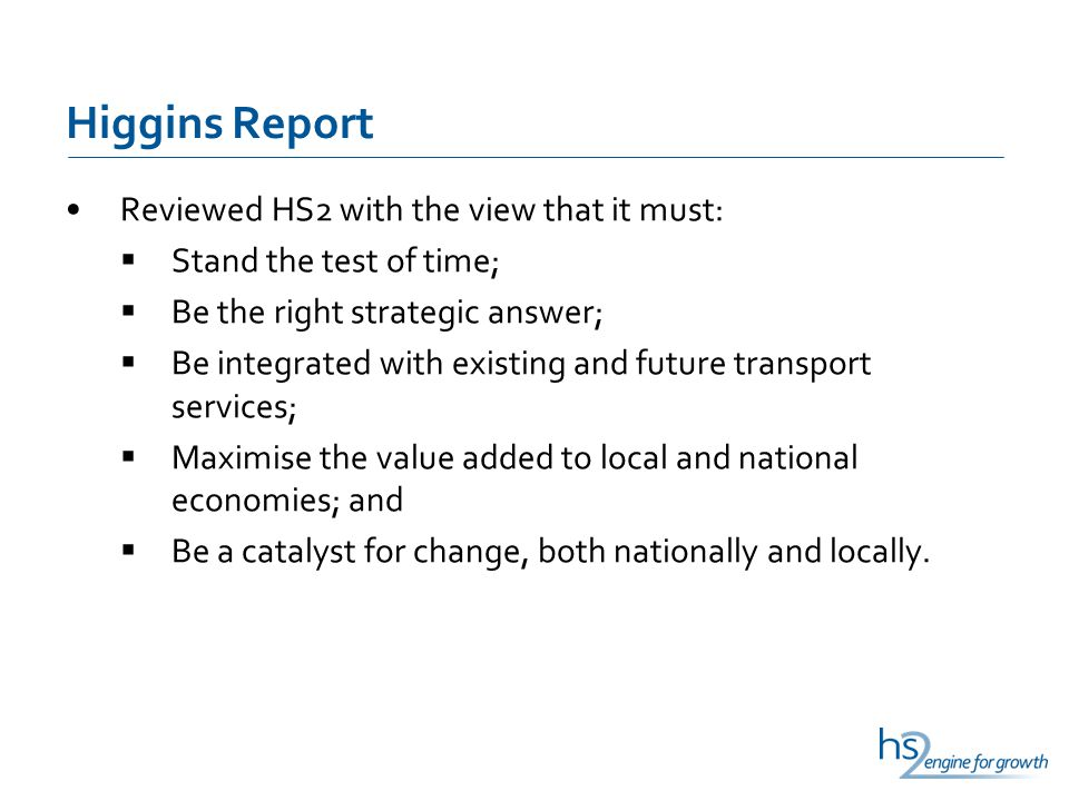 Higgins Report Reviewed HS2 with the view that it must: Stand the test of time; Be the right strategic answer; Be integrated with existing and future transport services; Maximise the value added to local and national economies; and Be a catalyst for change, both nationally and locally.