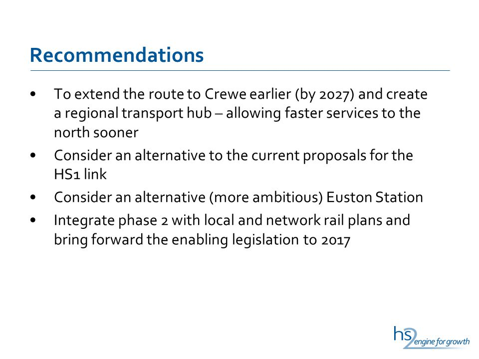 Recommendations To extend the route to Crewe earlier (by 2027) and create a regional transport hub – allowing faster services to the north sooner Consider an alternative to the current proposals for the HS1 link Consider an alternative (more ambitious) Euston Station Integrate phase 2 with local and network rail plans and bring forward the enabling legislation to 2017