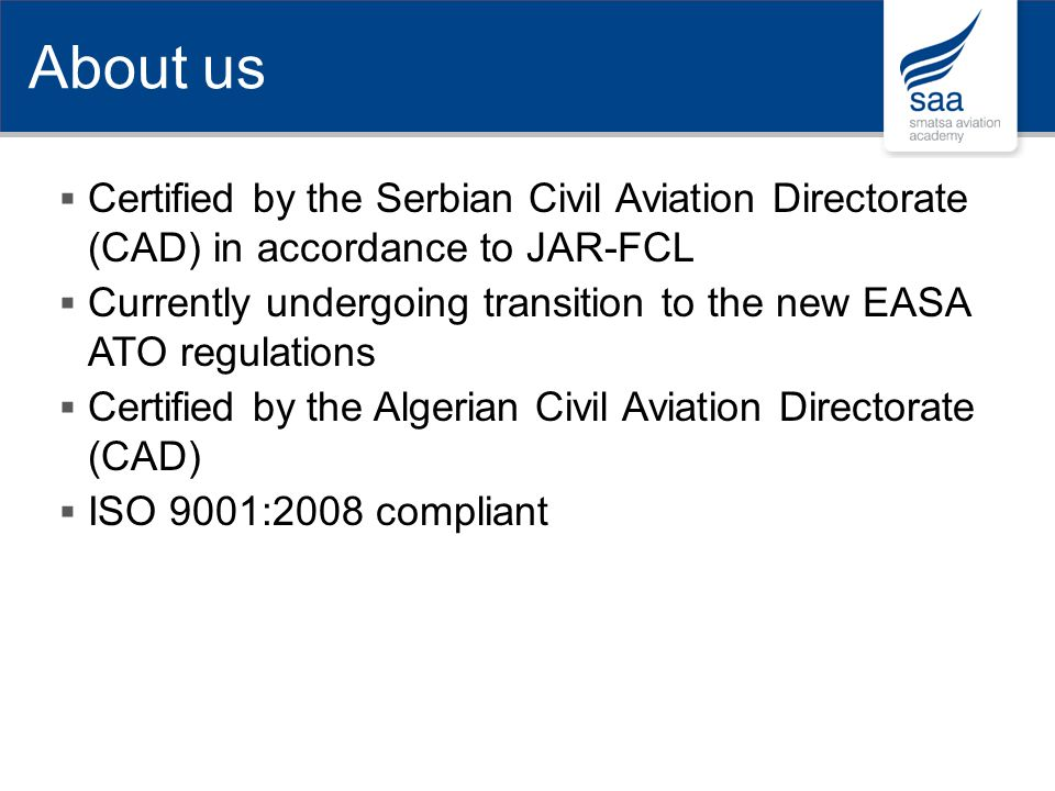 Certified by the Serbian Civil Aviation Directorate (CAD) in accordance to JAR-FCL Currently undergoing transition to the new EASA ATO regulations Cer