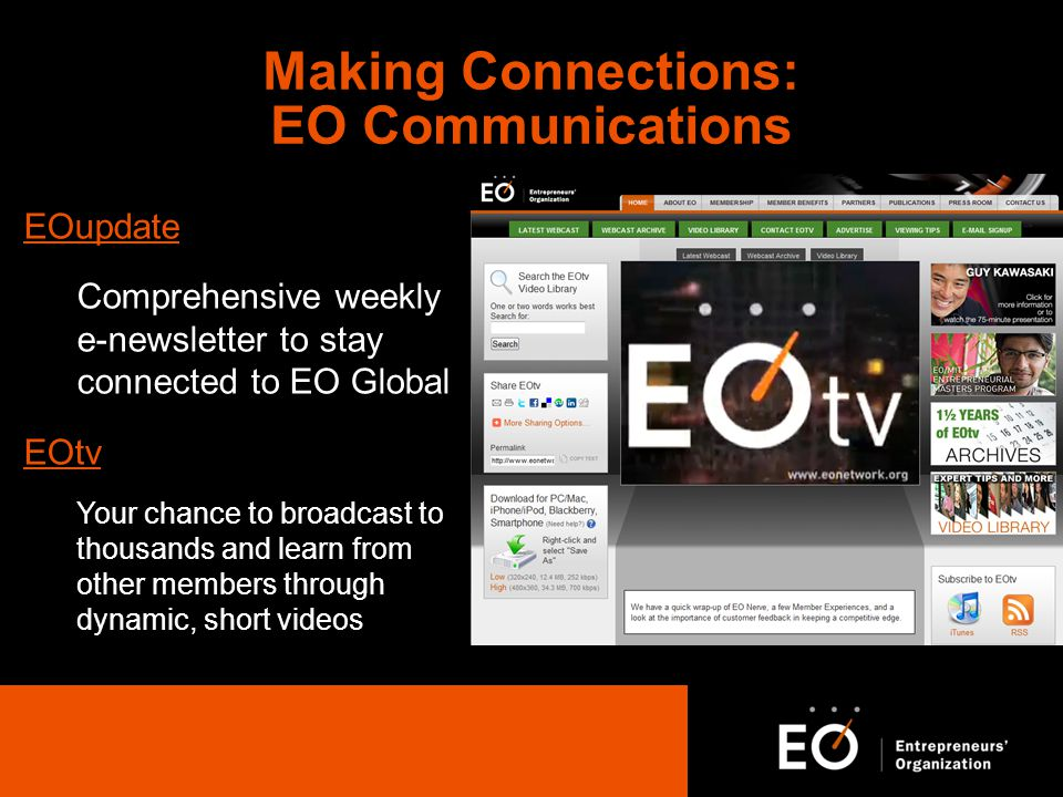 EOupdate Comprehensive weekly e-newsletter to stay connected to EO Global EOtv Your chance to broadcast to thousands and learn from other members through dynamic, short videos Making Connections: EO Communications