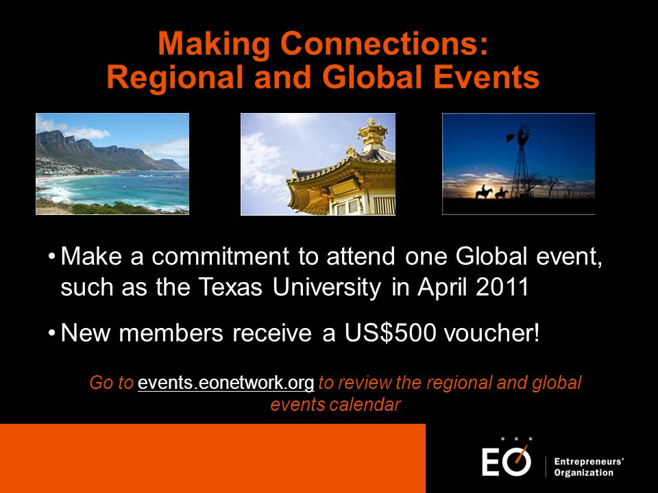Making Connections: Regional and Global Events Make a commitment to attend one Global event, such as the Texas University in April 2011 New members receive a US$500 voucher.