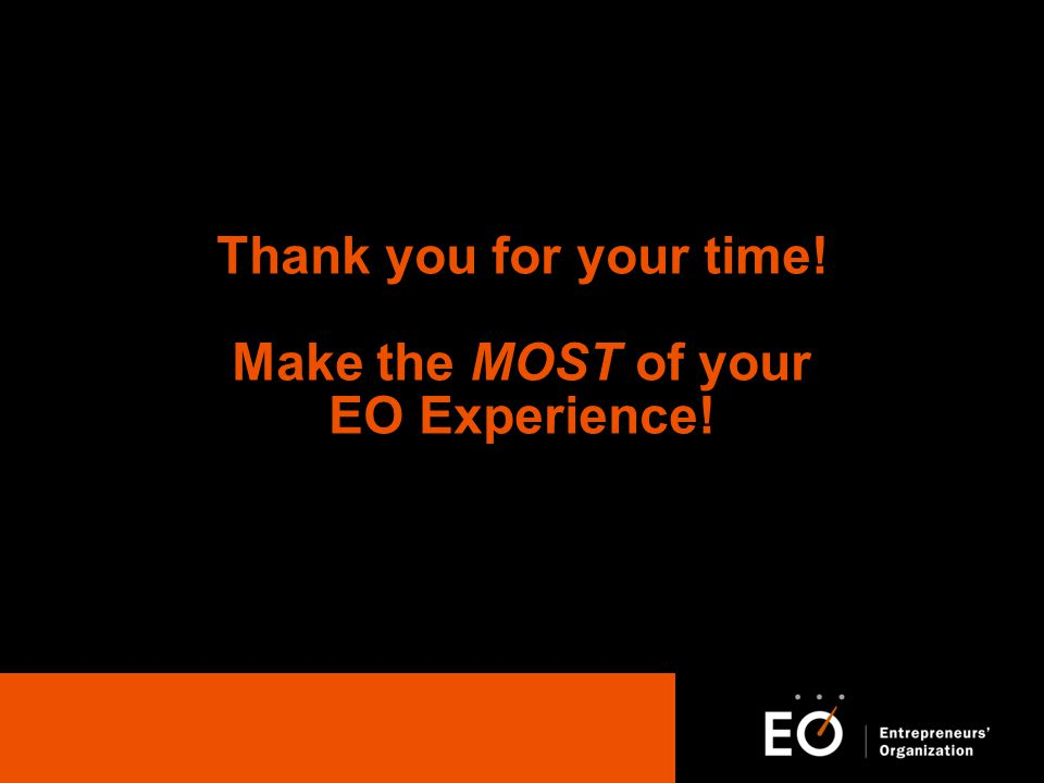 Thank you for your time! Make the MOST of your EO Experience!