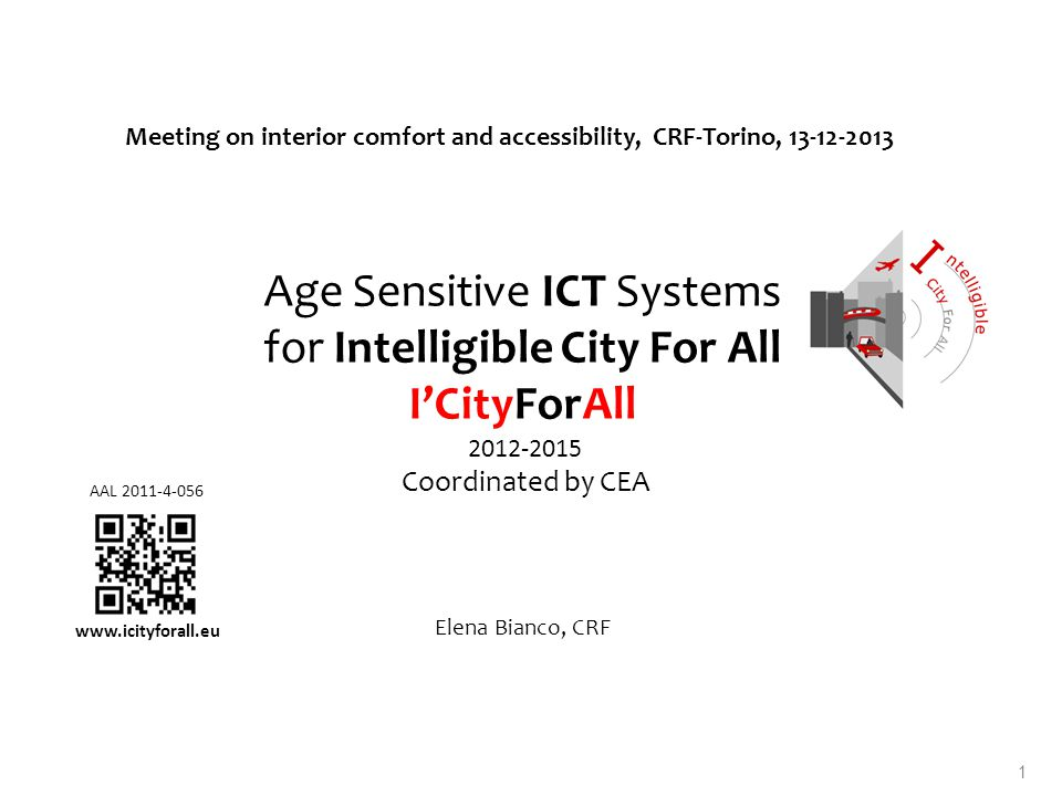Age Sensitive ICT Systems for Intelligible City For All ICityForAll 2012-2015 Coordinated by CEA Elena Bianco, CRF Meeting on interior comfort and accessibility, CRF-Torino, 13-12-2013 AAL 2011-4-056 www.icityforall.eu 1