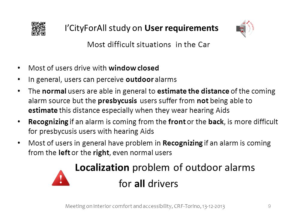 Most difficult situations in the Car Most of users drive with window closed In general, users can perceive outdoor alarms The normal users are able in general to estimate the distance of the coming alarm source but the presbycusis users suffer from not being able to estimate this distance especially when they wear hearing Aids Recognizing if an alarm is coming from the front or the back, is more difficult for presbycusis users with hearing Aids Most of users in general have problem in Recognizing if an alarm is coming from the left or the right, even normal users Localization problem of outdoor alarms for all drivers 9 ICityForAll study on User requirements Meeting on interior comfort and accessibility, CRF-Torino, 13-12-2013