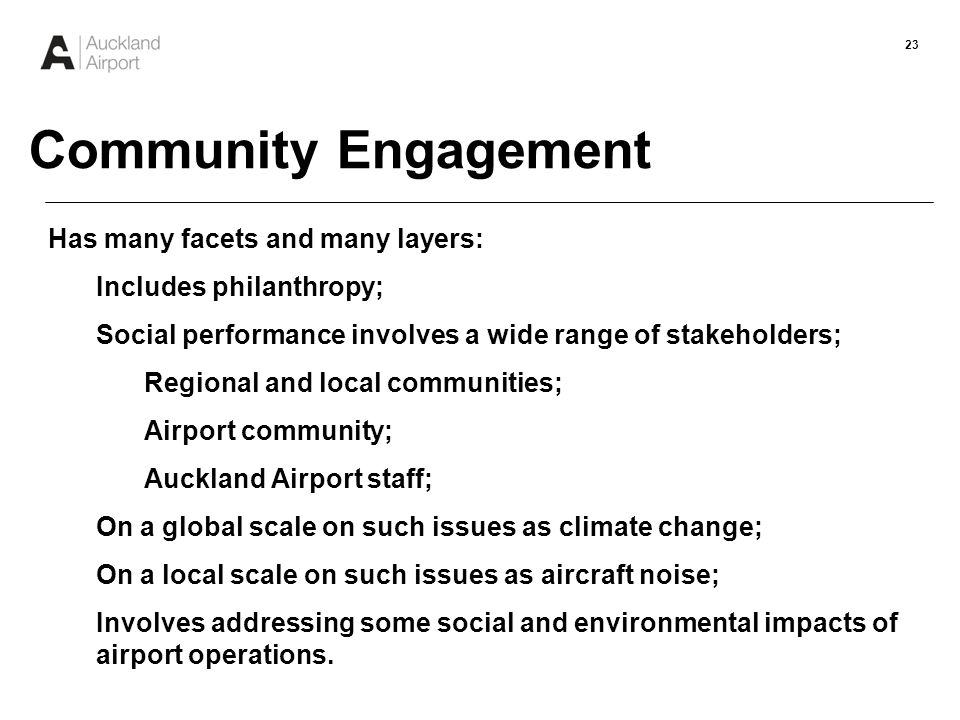23 Has many facets and many layers: Includes philanthropy; Social performance involves a wide range of stakeholders; Regional and local communities; Airport community; Auckland Airport staff; On a global scale on such issues as climate change; On a local scale on such issues as aircraft noise; Involves addressing some social and environmental impacts of airport operations.