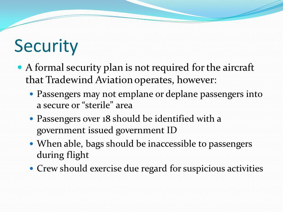 Security A formal security plan is not required for the aircraft that Tradewind Aviation operates, however: Passengers may not emplane or deplane pass