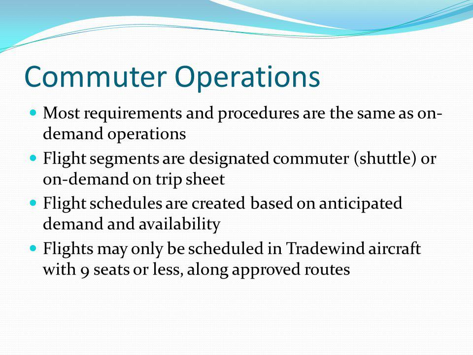 Commuter Operations Most requirements and procedures are the same as on- demand operations Flight segments are designated commuter (shuttle) or on-dem