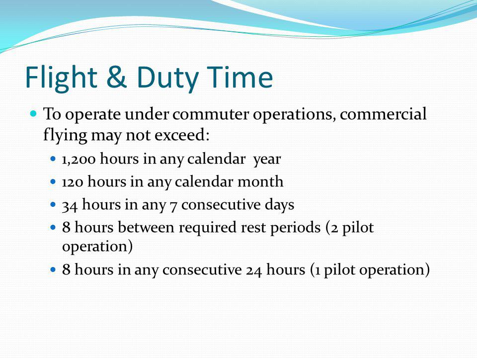 Flight & Duty Time To operate under commuter operations, commercial flying may not exceed: 1,200 hours in any calendar year 120 hours in any calendar