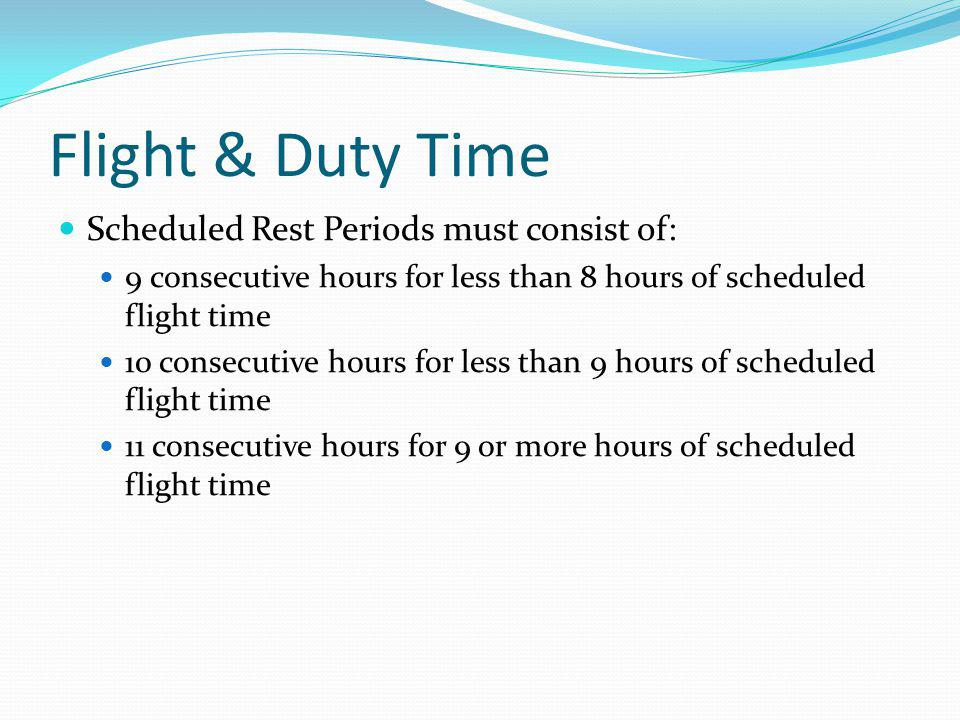 Flight & Duty Time Scheduled Rest Periods must consist of: 9 consecutive hours for less than 8 hours of scheduled flight time 10 consecutive hours for
