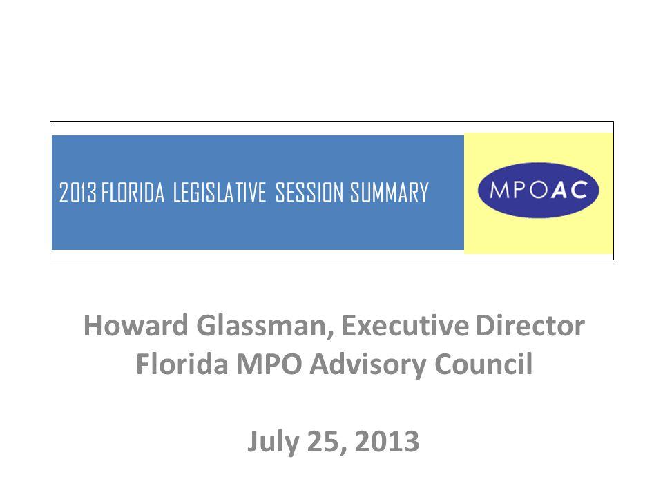 2013 FLORIDA LEGISLATIVE SESSION SUMMARY Howard Glassman, Executive Director Florida MPO Advisory Council July 25, 2013