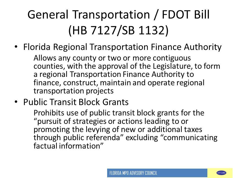 FLORIDA MPO ADVISORY COUNCIL General Transportation / FDOT Bill (HB 7127/SB 1132) Florida Regional Transportation Finance Authority Allows any county