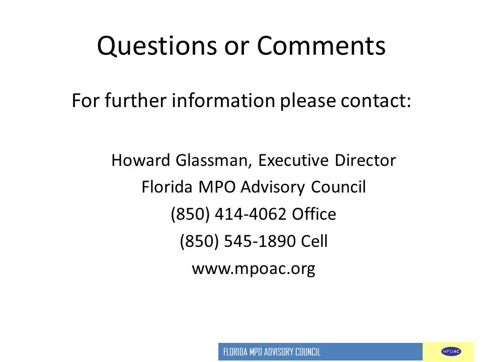 FLORIDA MPO ADVISORY COUNCIL Questions or Comments For further information please contact: Howard Glassman, Executive Director Florida MPO Advisory Council (850) 414-4062 Office (850) 545-1890 Cell www.mpoac.org