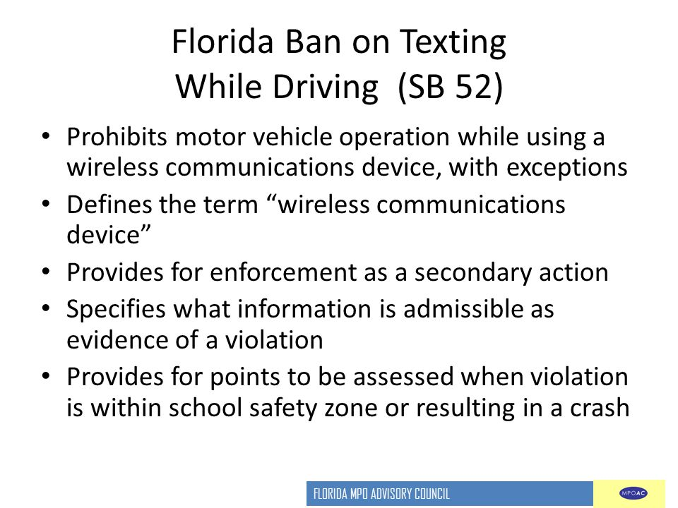 FLORIDA MPO ADVISORY COUNCIL Florida Ban on Texting While Driving (SB 52) Prohibits motor vehicle operation while using a wireless communications devi