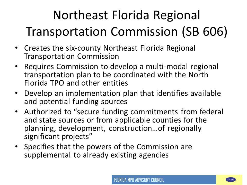 FLORIDA MPO ADVISORY COUNCIL Northeast Florida Regional Transportation Commission (SB 606) Creates the six-county Northeast Florida Regional Transport