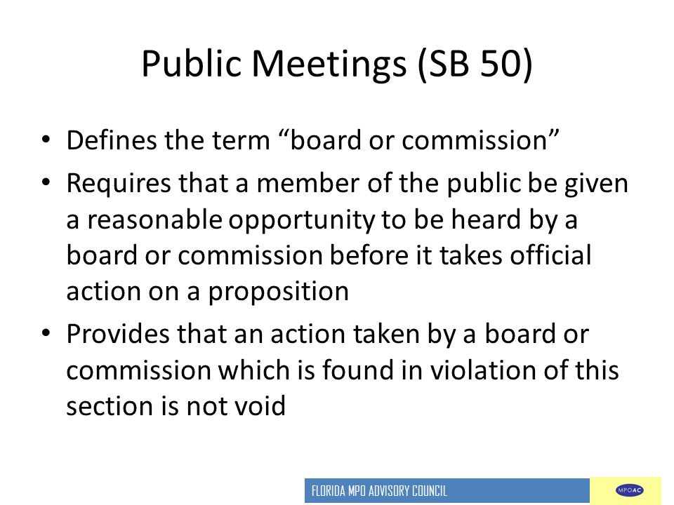 FLORIDA MPO ADVISORY COUNCIL Public Meetings (SB 50) Defines the term board or commission Requires that a member of the public be given a reasonable opportunity to be heard by a board or commission before it takes official action on a proposition Provides that an action taken by a board or commission which is found in violation of this section is not void