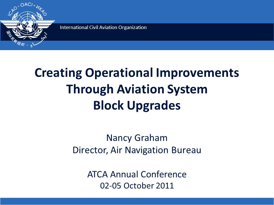 International Civil Aviation Organization Creating Operational Improvements Through Aviation System Block Upgrades Nancy Graham Director, Air Navigation Bureau ATCA Annual Conference October 2011
