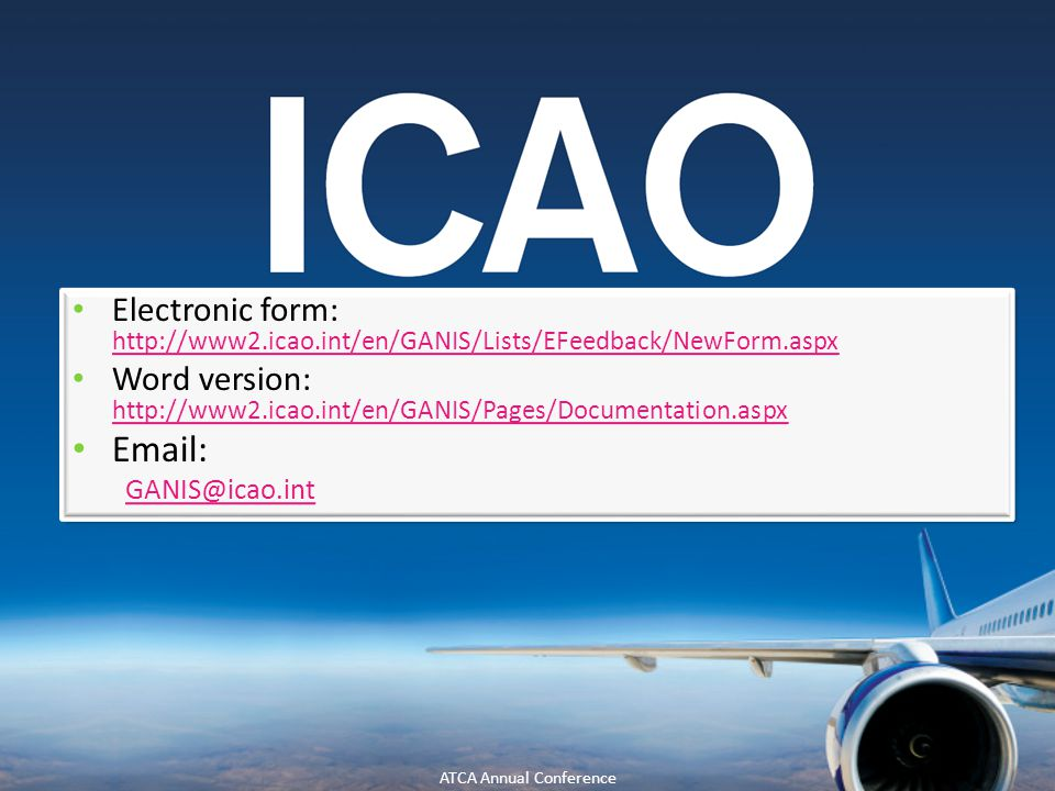 35 Electronic form: http://www2.icao.int/en/GANIS/Lists/EFeedback/NewForm.aspx http://www2.icao.int/en/GANIS/Lists/EFeedback/NewForm.aspx Word version: http://www2.icao.int/en/GANIS/Pages/Documentation.aspx http://www2.icao.int/en/GANIS/Pages/Documentation.aspx Email: GANIS@icao.int Electronic form: http://www2.icao.int/en/GANIS/Lists/EFeedback/NewForm.aspx http://www2.icao.int/en/GANIS/Lists/EFeedback/NewForm.aspx Word version: http://www2.icao.int/en/GANIS/Pages/Documentation.aspx http://www2.icao.int/en/GANIS/Pages/Documentation.aspx Email: GANIS@icao.int ATCA Annual Conference